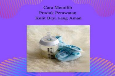 Cara Memilih Produk Perawatan Kulit Bayi yang Aman