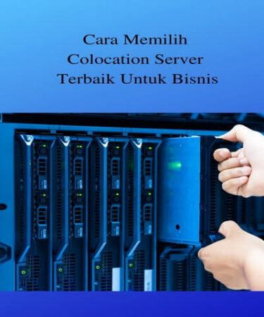 Cara Memilih Colocation Server Terbaik Untuk Bisnis