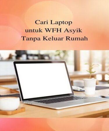 Cari Laptop untuk WFH Asyik Tanpa Keluar Rumah