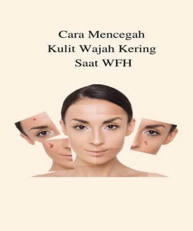 Cara Mencegah Kulit Wajah Kering Saat WFH