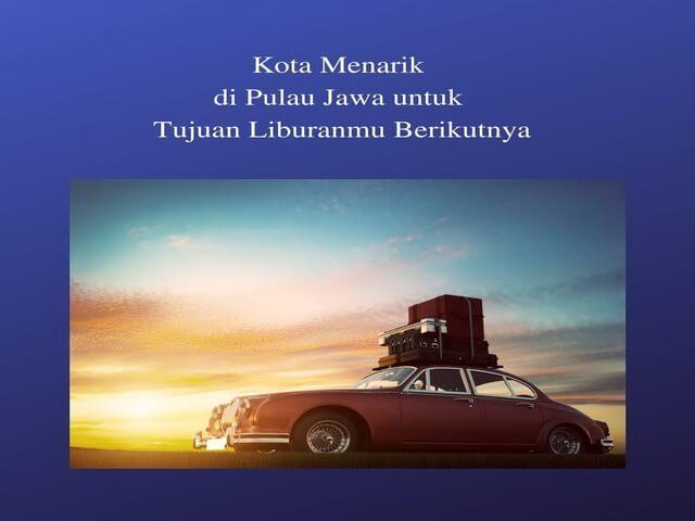 Kota Menarik di Pulau Jawa untuk Tujuan Liburanmu Berikutnya